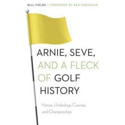 Arnie, Seve, and a Fleck of Golf History, Heroes, Underdogs, Courses, and Championships by Bill Fields, 9780803248809.