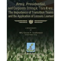 Army, Presidential, and Corporate Strategic Transitions, The Importance of Transition Teams and the Application of Lessons Learned by Maj Grover R Southerland, 9781479194094.
