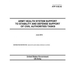 Army Techniques Publication Atp 4-02.42 Army Health System Support to Stability and Defense Support of Civil Authorities Tasks June 2014 by United States Government Us Army, 9781500302122.