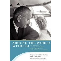 Around the World with LBJ, My Wild Ride as Air Force One Pilot, White House Aide, and Personal Confidant by James U. Cross, 9780292747777.