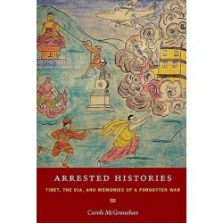 Arrested Histories, Tibet, the CIA, and Memories of a Forgotten War by Carole McGranahan, 9780822347712.