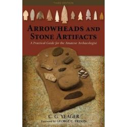 Arrowheads and Stone Artifacts, A Practical Guide for the Amateur Archaeologist by C G Yeager, 9780871083319.