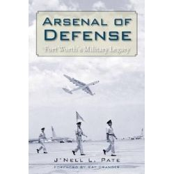 Arsenal of Defense, Fort Worth's Military Legacy by J'Nell Pate, 9781625110008.