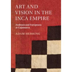 Art and Vision in the Inca Empire, Andeans and Europeans at Cajamarca by Adam Herring, 9781107094369.