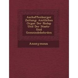 Aschaffenburger Zeitung, Amtliches Organ Der Nsdap Und Der Staats- Und Gemeindebeh Rden by Anonymous, 9781249937845.