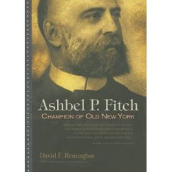 Ashbel P. Fitch, Champion of Old New York by David F. Remington, 9780815609889.