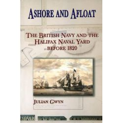 Ashore and Afloat, The British Navy and the Halifax Naval Yard Before 1820 by Julian Gwyn, 9780776630311.