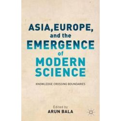 Asia, Europe, and the Emergence of Modern Science, Knowledge Crossing Boundaries by Arun Bala, 9781137031723.