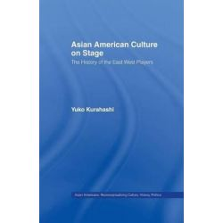 Asian American Culture on Stage, The History of the East West Players by Yuko Kurahashi, 9781138963955.