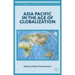 Asia Pacific in the Age of Globalization, Palgrave MacMillan Transnational History by Robert David Johnson, 9781137455376.