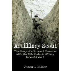 Artillery Scout, The Story of a Forward Observer with the U.S. Field Artillery in World War I by James G. Bilder, 9781612002712.