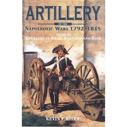 Artillery of the Napoleonic Wars: Volume 2, Artillery in Siege, Fortress, and Navy, 1792-1815 by Kevin F. Kiley, 9781848326378.