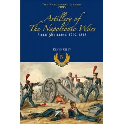 Artillery of the Napoleonic Wars, Field Artillery, 1792-1815 by Kevin F. Kiley, 9781848328433.