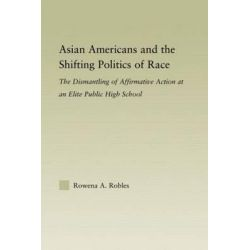 Asian Americans and the Shifting Politics of Race, The Dismantling of Affirmative Action at an Elite Public High School by Rowena Robles, 9780415805759.