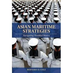 Asian Maritime Strategies, Navigating Troubled Waters by Bernard D Cole, 9781591141624.