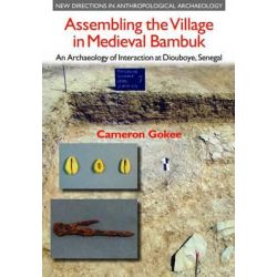 Assembling the Village in Medieval Bambuk, An Archaeology of Interaction at Diouboye, Senegal by Cameron Gokee, 9781781790403.