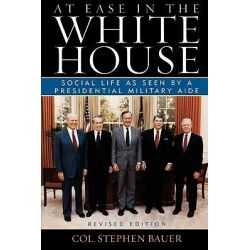 At Ease in the White House : Social Life as Seen by a Presidential Military Aide, Social Life as Seen by a Presidential Military Aide by Stephen J. Bauer, 9781589790797.
