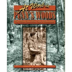 At Work in Penn's Woods, The Civilian Conservation Corps in Pennsylvania by Joseph M Speakman, 9780271062402.