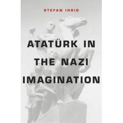 Ataturk in the Nazi Imagination by Stefan Ihrig, 9780674368378.