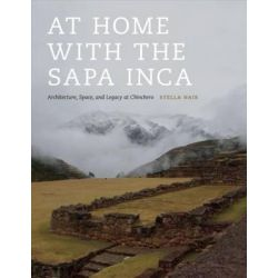 At Home with the Sapa Inca, Architecture, Space, and Legacy at Chinchero by Stella Nair, 9781477302507.