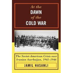 At the Dawn of the Cold War, The Soviet-American Crisis Over Iranian Azerbaijan, 1941-1946 by Jamil Hasanli, 9780742540552.