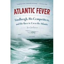 Atlantic Fever, Lindbergh, His Competitors, and the Race to Cross the Atlantic by Joe Jackson, 9781250033307.