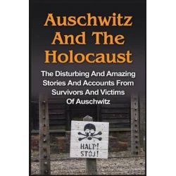 Auschwitz and the Holocaust, The Disturbing and Amazing Stories and Accounts from Survivors and Victims of Auschwitz: Auschwitz and the Holocaust Series by Wilbur Chindler, 9781530070510.