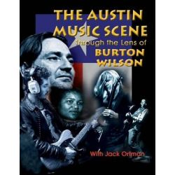 Austin Music Scene, Through the Lens of Burton Wilson / Burton Wilson, with Jack Ortman by Burton Wilson, 9781571684448.