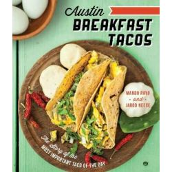 Austin Breakfast Tacos, The Story of the Most Important Taco of the Day by Mando Rayo, 9781626190498.
