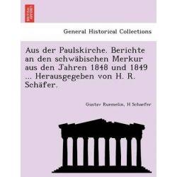 Aus Der Paulskirche. Berichte an Den Schwabischen Merkur Aus Den Jahren 1848 Und 1849 ... Herausgegeben Von H. R. Schafer. by Gustav Ruemelin, 9781241783006.