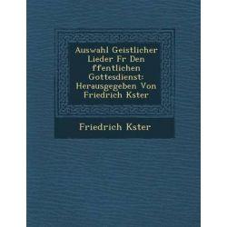 Auswahl Geistlicher Lieder Fur Den Ffentlichen Gottesdienst, Herausgegeben Von Friedrich K Ster by Friedrich K Ster, 9781288169092.