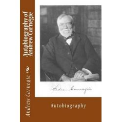 Autobiography of Andrew Carnegie, Autobiography by Andrew Carnegie, 9781494715953.