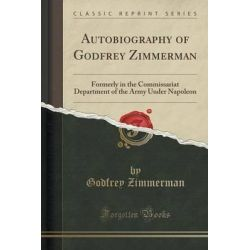 Autobiography of Godfrey Zimmerman, Formerly in the Commissariat Department of the Army Under Napoleon (Classic Reprint) by Godfrey Zimmerman, 9781330954669.