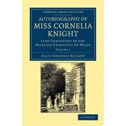 Autobiography of Miss Cornelia Knight, Lady Companion to the Princess Charlotte of Wales by Ellis Cornelia Knight, 9781108044851.