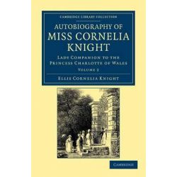 Autobiography of Miss Cornelia Knight, Lady Companion to the Princess Charlotte of Wales by Ellis Cornelia Knight, 9781108044868.