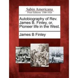 Autobiography of REV. James B. Finley, Or, Pioneer Life in the West. by James B Finley, 9781275857049.