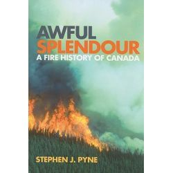Awful Splendour, A Fire History of Canada by Stephen J. Pyne, 9780774813921.