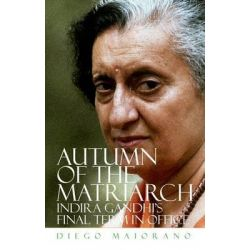 Autumn of the Matriarch, Indira Gandhi's Final Term in Office by Diego Maiorano, 9780190233068.