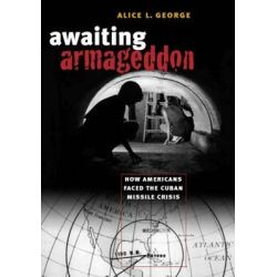 Awaiting Armageddon, How Americans Faced the Cuban Missile Crisis by Alice L George, 9781469608839.
