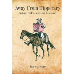 Away from Tipperary, Nicholas Sadleir, Australian Gentleman by Professor Robert Hodge, 9780992536411.