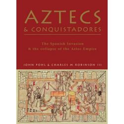 Aztecs and Conquistadores, The Spanish Invasion and the Collapse of the Aztec Empire by John M.D. Pohl, 9781841769349.