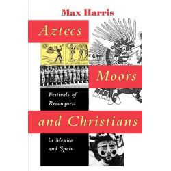 Aztecs, Moors, and Christians, Festivals of Reconquest in Mexico and Spain by Max Harris, 9780292731325.