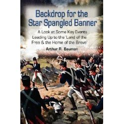 Backdrop for the Star Spangled Banner, A Look at Some Key Events Leading Up to the 'Land of the Free & the Home of the Brave' by Arthur R. Bauman, 9781434317827.