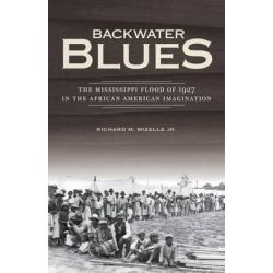 Backwater Blues, The Mississippi Flood of 1927 in the African American Imagination by Richard M. Mizelle Jr., 9780816679256.