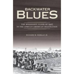 Backwater Blues, The Mississippi Flood of 1927 in the African American Imagination by Richard M., Jr. Mizelle, 9780816679263.