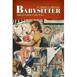 Babysitter, An American History by Miriam Forman-Brunell, 9780814728956.