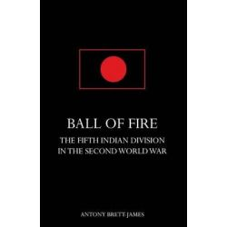 Ball of Firethe Fifth Indian Division in the Second World War. by Antony Brett-James, 9781783310968.