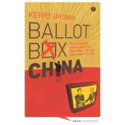 Ballot Box China, Grassroots Democracy in the Final Major One Party State by Kerry Brown, 9781848138209.
