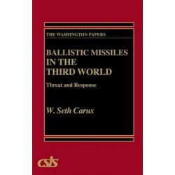 Ballistic Missiles in the Third World, Threat and Response by W.Seth Carus, 9780275937492.