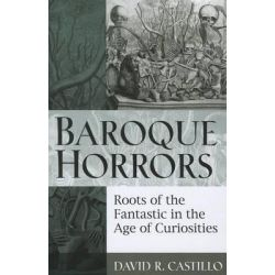 Baroque Horrors, Roots of the Fantastic in the Age of Curiosities by David Castillo, 9780472034918.